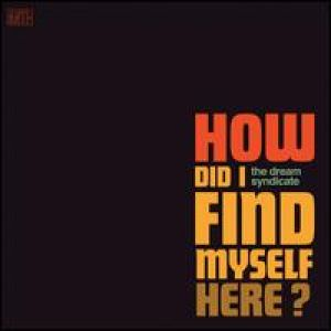 Dream Syndicate - How Did I Find Myself Here?